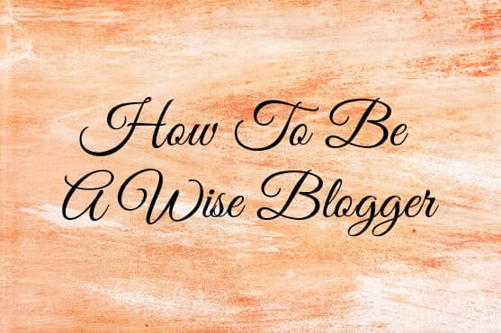 how-to-be-a-wise-blogger